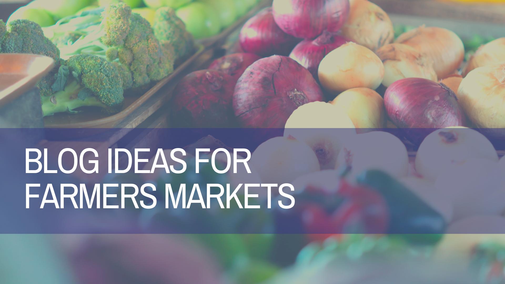 Blog Ideas for Farmers Markets