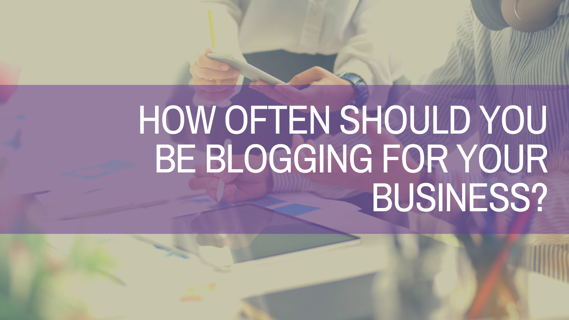 How Often Should I Be Blogging for My Business?